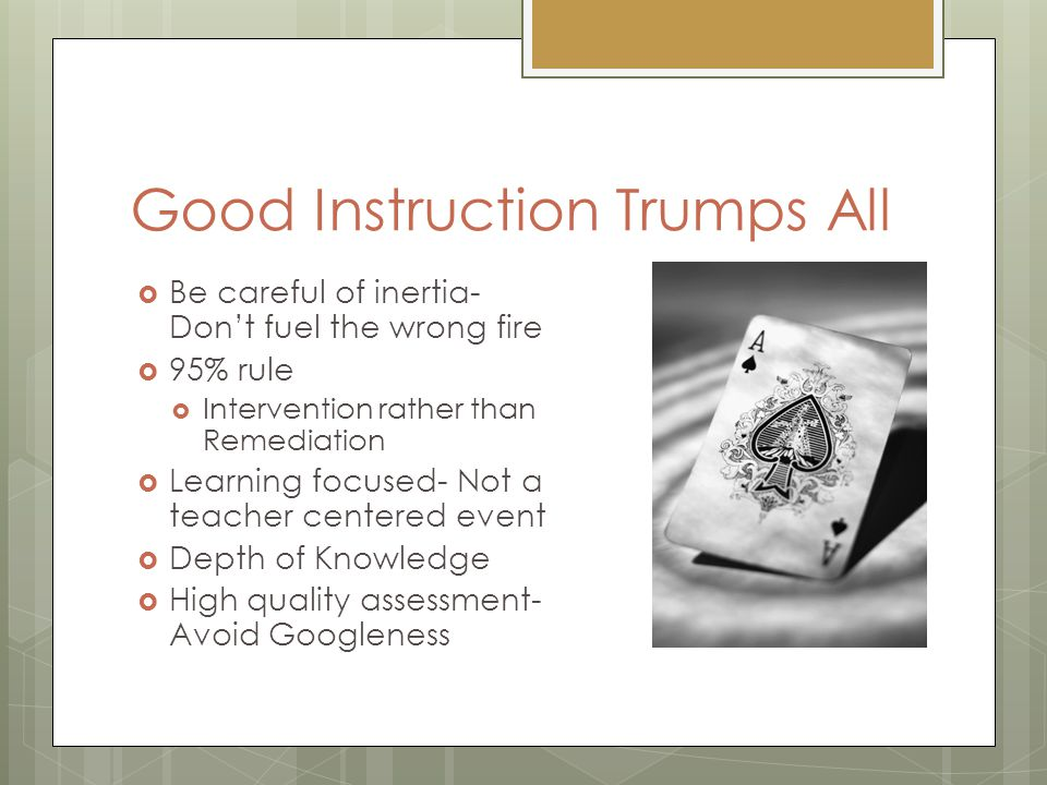 Good Instruction Trumps All  Be careful of inertia- Don't fuel the wrong fire  95% rule  Intervention rather than Remediation  Learning focused- N