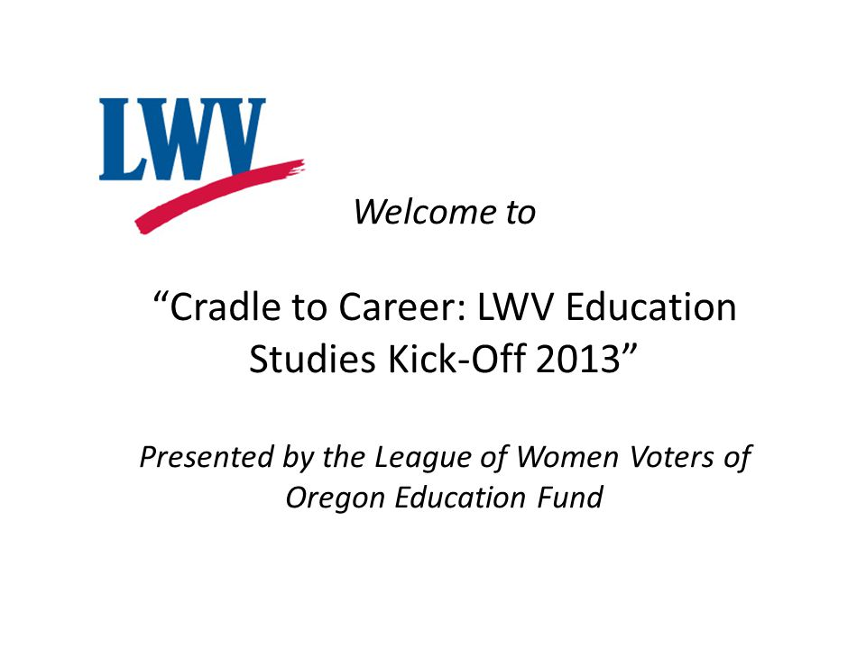 Welcome to Cradle to Career: LWV Education Studies Kick-Off 2013 Presented by the League of Women Voters of Oregon Education Fund