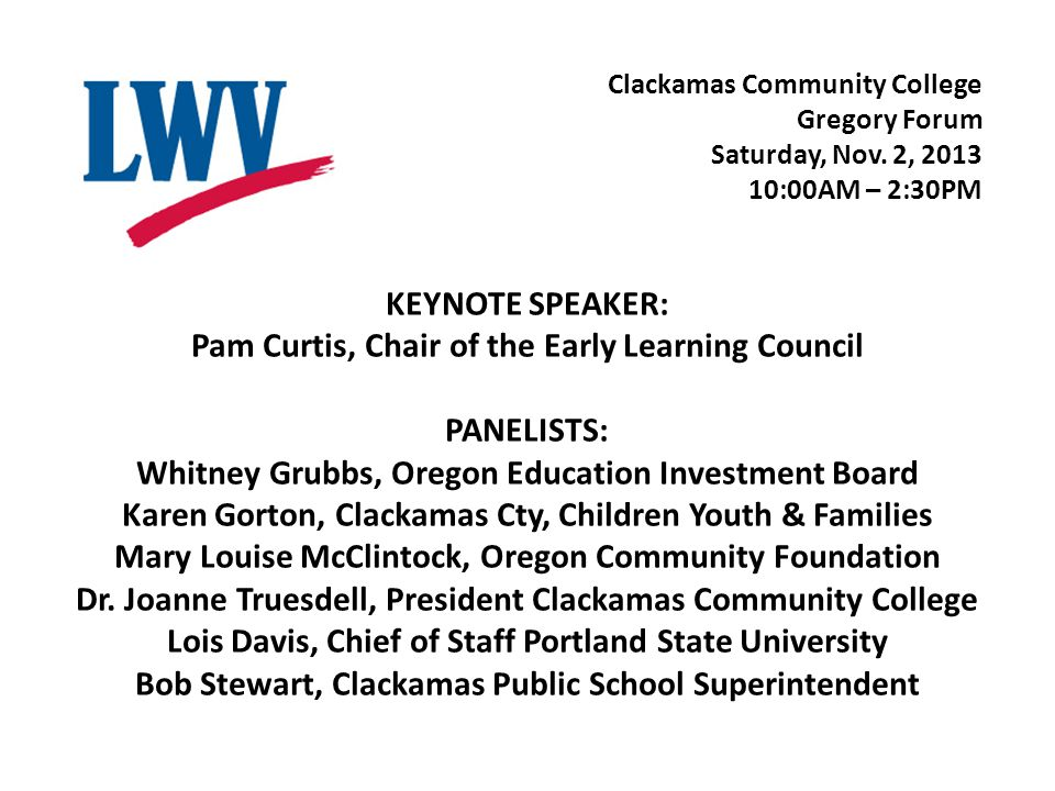 KEYNOTE SPEAKER: Pam Curtis, Chair of the Early Learning Council PANELISTS: Whitney Grubbs, Oregon Education Investment Board Karen Gorton, Clackamas Cty, Children Youth & Families Mary Louise McClintock, Oregon Community Foundation Dr.
