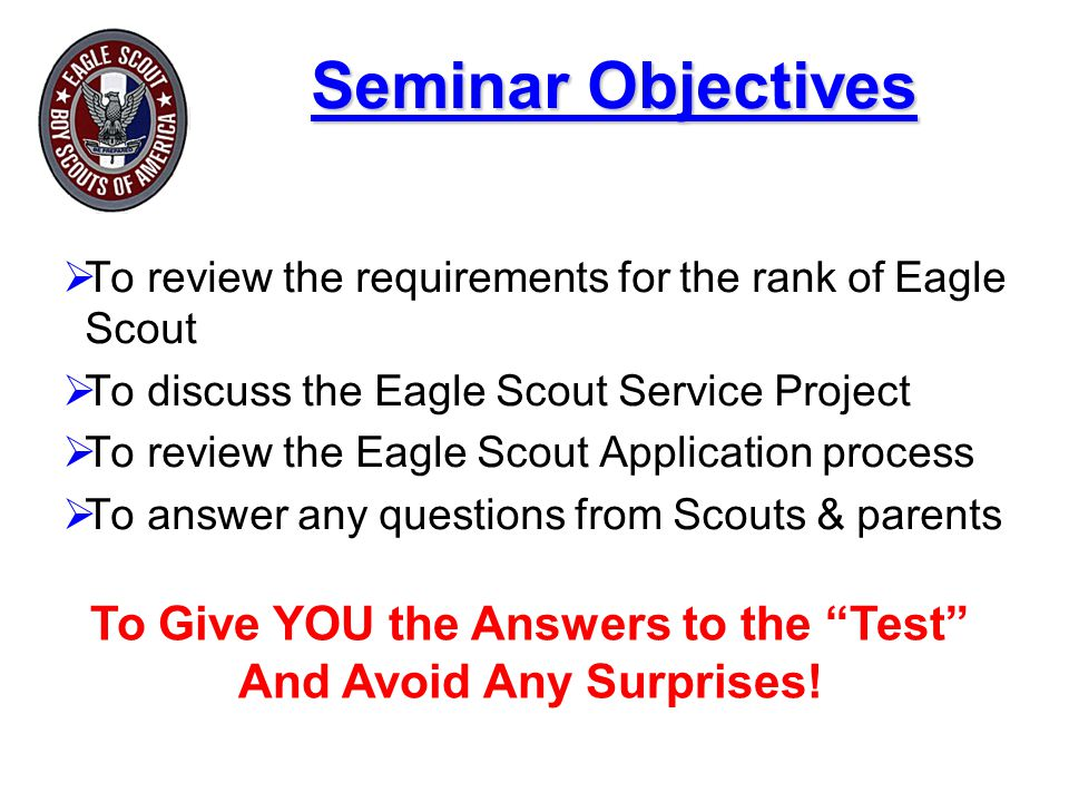 Seminar Objectives  To review the requirements for the rank of Eagle Scout  To discuss the Eagle Scout Service Project  To review the Eagle Scout Application process  To answer any questions from Scouts & parents To Give YOU the Answers to the Test And Avoid Any Surprises!