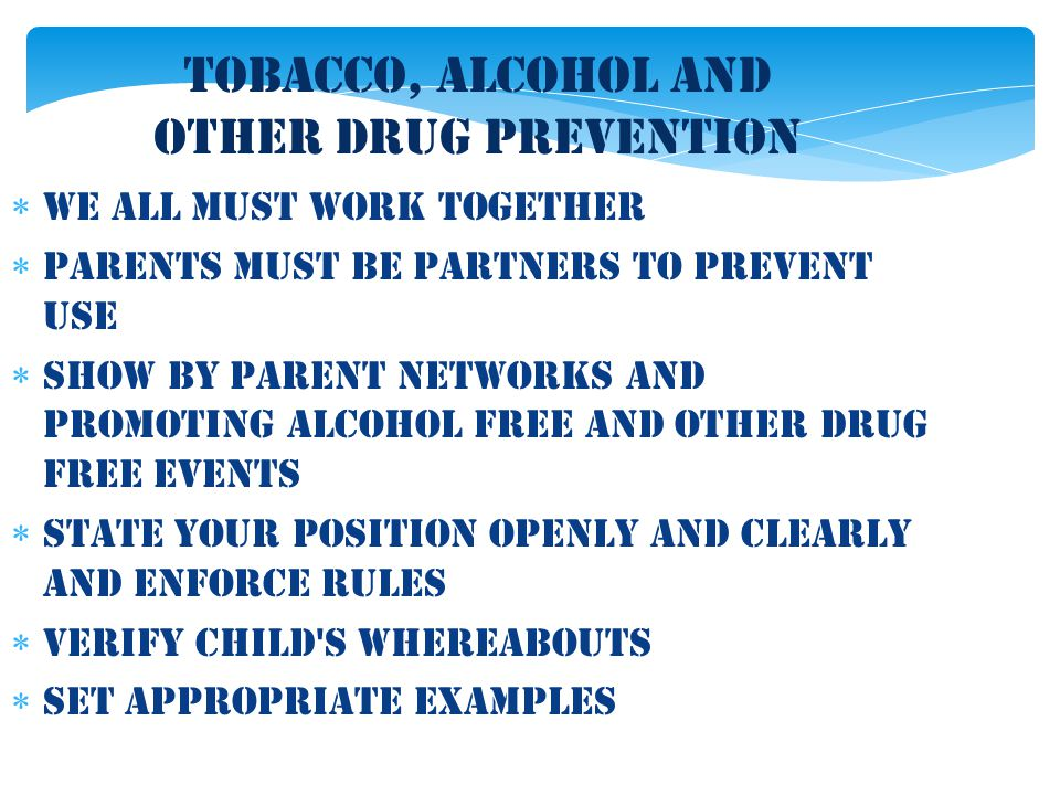 Tobacco, Alcohol and Other Drug Prevention  We all must work together  Parents must be partners to prevent use  Show by parent networks and promoti