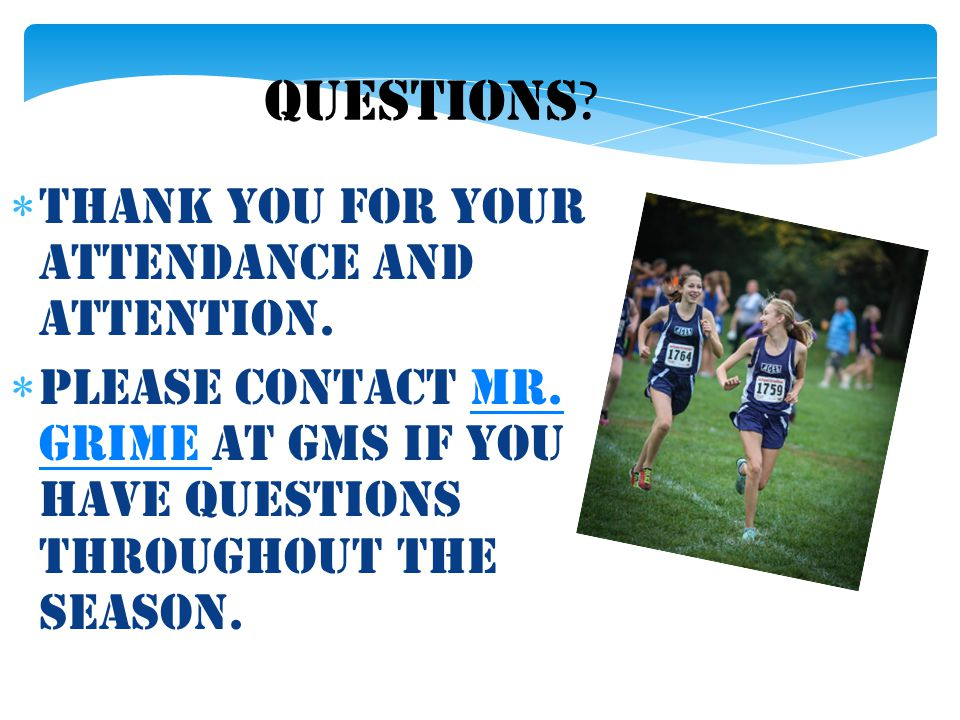 QUESTIONS ?  Thank you for your attendance and attention.  Please contact Mr. Grime at gms if you have questions throughout the season.Mr. Grime