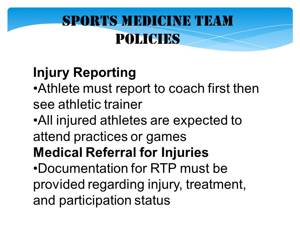 Sports Medicine Team Policies Injury Reporting Athlete must report to coach first then see athletic trainer All injured athletes are expected to atten