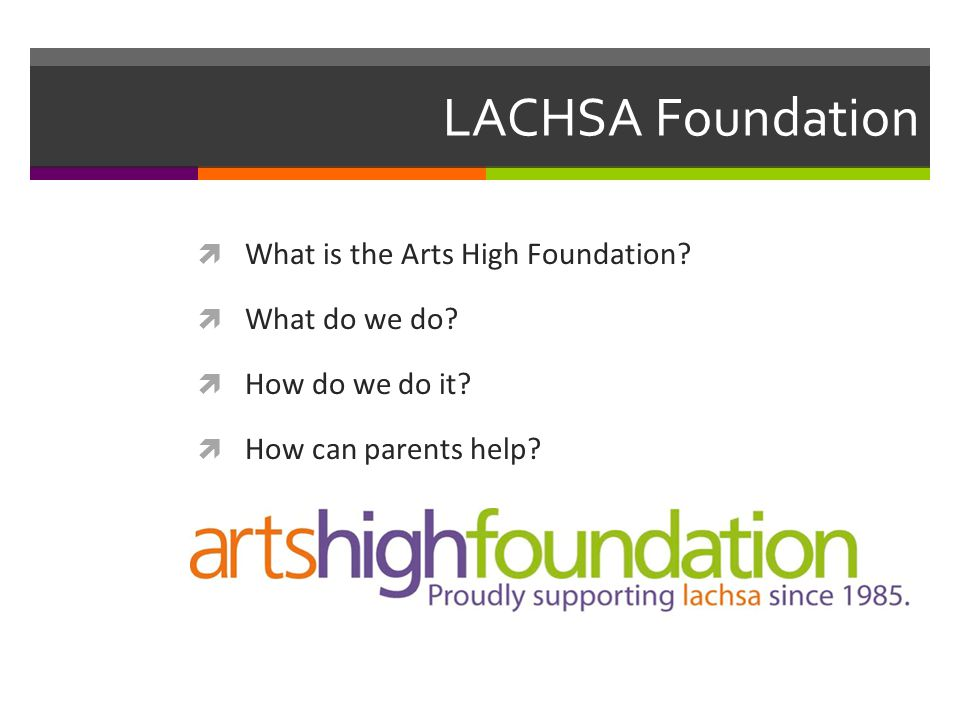 LACHSA Foundation  What is the Arts High Foundation?  What do we do?  How do we do it?  How can parents help?