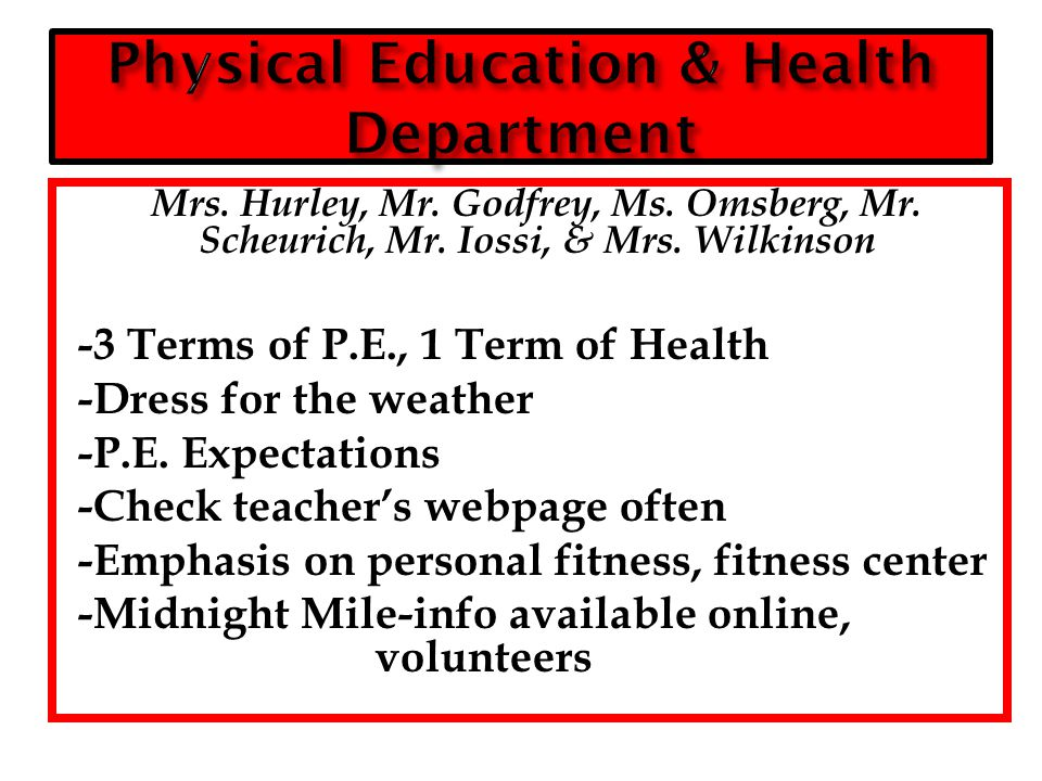 Mrs. Hurley, Mr. Godfrey, Ms. Omsberg, Mr. Scheurich, Mr. Iossi, & Mrs. Wilkinson -3 Terms of P.E., 1 Term of Health -Dress for the weather -P.E. Expe