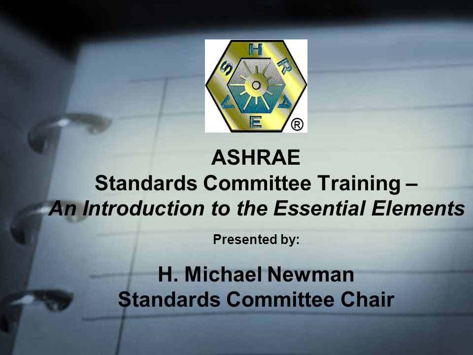 ASHRAE Standards Committee Training – An Introduction to the Essential Elements Presented by: H.