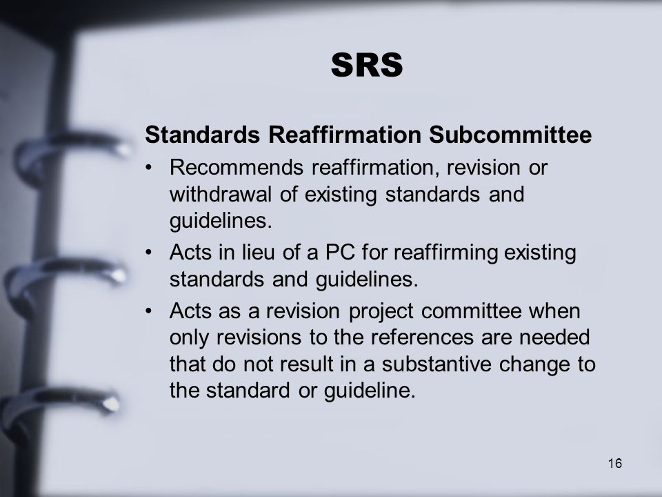 SRS Standards Reaffirmation Subcommittee Recommends reaffirmation, revision or withdrawal of existing standards and guidelines.
