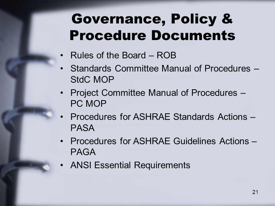 Governance, Policy & Procedure Documents Rules of the Board – ROB Standards Committee Manual of Procedures – StdC MOP Project Committee Manual of Procedures – PC MOP Procedures for ASHRAE Standards Actions – PASA Procedures for ASHRAE Guidelines Actions – PAGA ANSI Essential Requirements 21