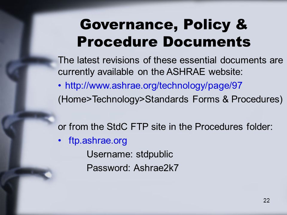 22 Governance, Policy & Procedure Documents The latest revisions of these essential documents are currently available on the ASHRAE website: http://www.ashrae.org/technology/page/97 (Home>Technology>Standards Forms & Procedures) or from the StdC FTP site in the Procedures folder: ftp.ashrae.org Username: stdpublic Password: Ashrae2k7