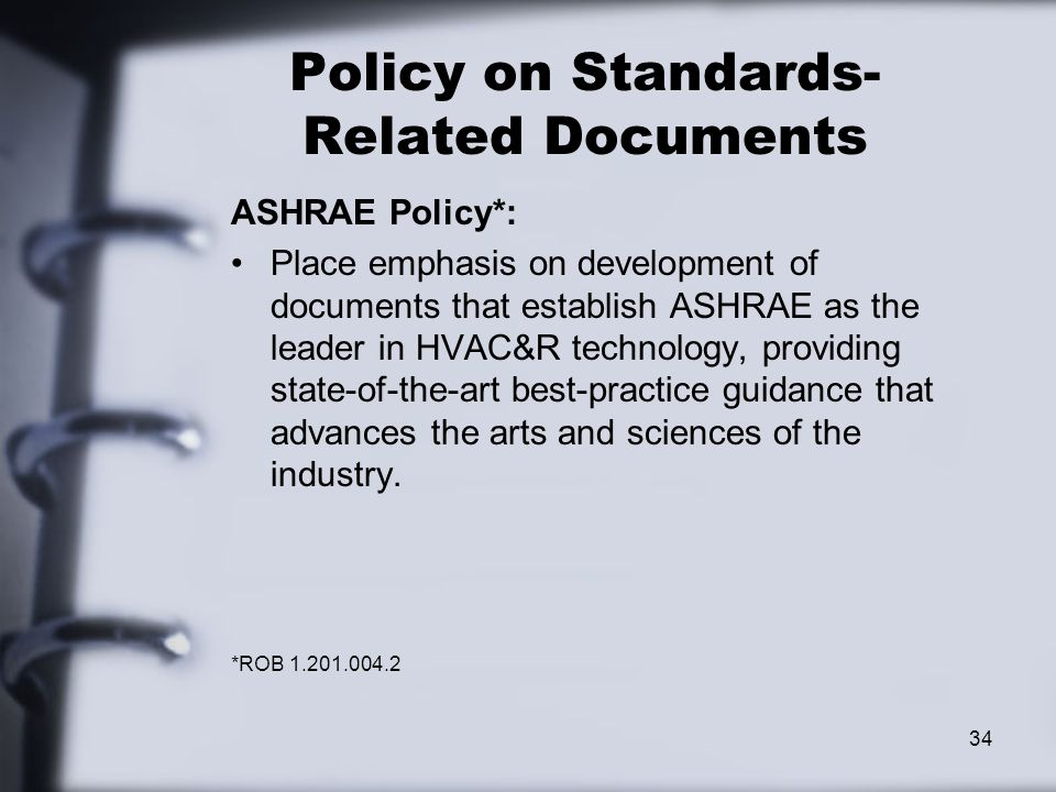 Policy on Standards- Related Documents ASHRAE Policy*: Place emphasis on development of documents that establish ASHRAE as the leader in HVAC&R technology, providing state-of-the-art best-practice guidance that advances the arts and sciences of the industry.