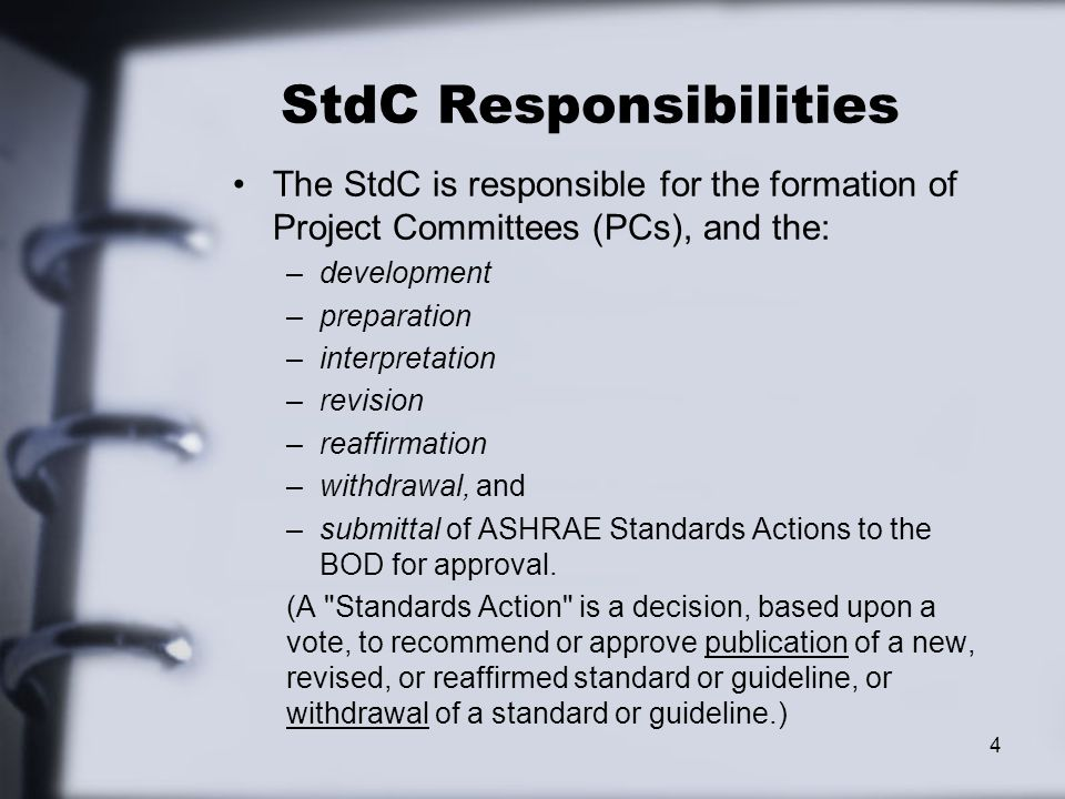 StdC Responsibilities The StdC is responsible for the formation of Project Committees (PCs), and the: –development –preparation –interpretation –revision –reaffirmation –withdrawal, and –submittal of ASHRAE Standards Actions to the BOD for approval.