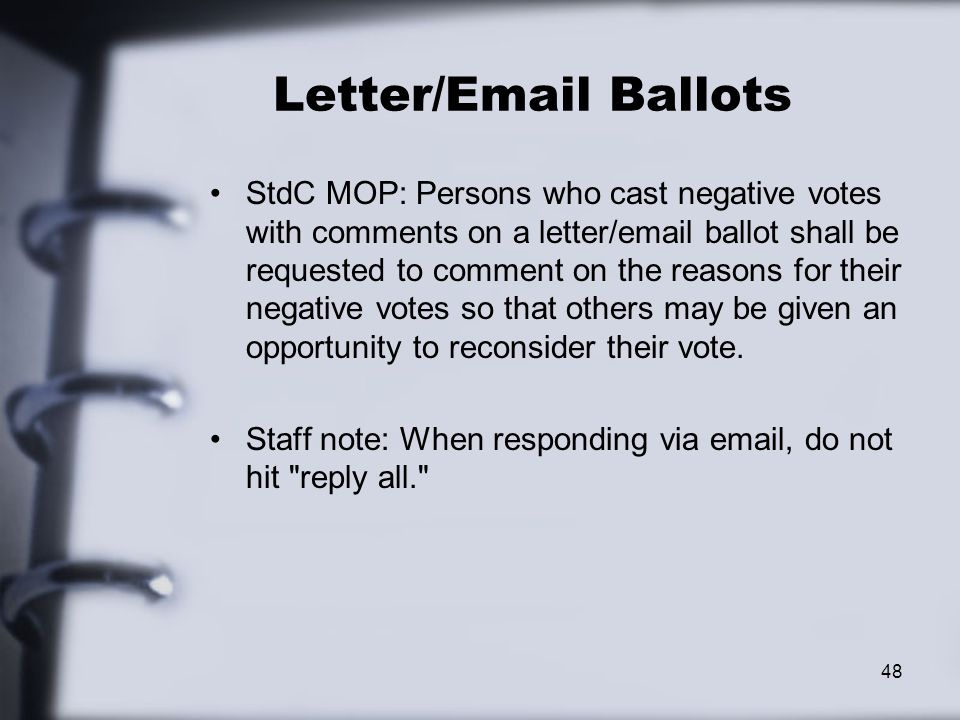 Letter/Email Ballots StdC MOP: Persons who cast negative votes with comments on a letter/email ballot shall be requested to comment on the reasons for their negative votes so that others may be given an opportunity to reconsider their vote.