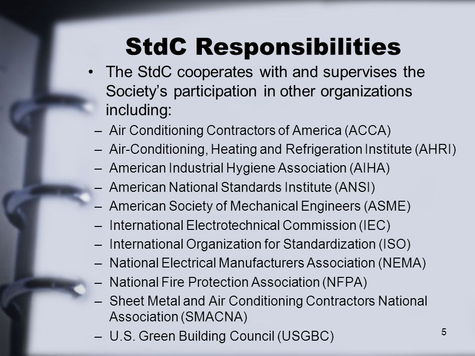 StdC Responsibilities The StdC cooperates with and supervises the Society's participation in other organizations including: –Air Conditioning Contractors of America (ACCA) –Air-Conditioning, Heating and Refrigeration Institute (AHRI) –American Industrial Hygiene Association (AIHA) –American National Standards Institute (ANSI) –American Society of Mechanical Engineers (ASME) –International Electrotechnical Commission (IEC) –International Organization for Standardization (ISO) –National Electrical Manufacturers Association (NEMA) –National Fire Protection Association (NFPA) –Sheet Metal and Air Conditioning Contractors National Association (SMACNA) –U.S.