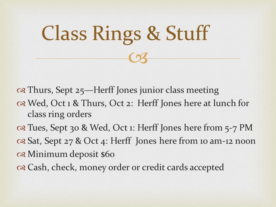  Thurs, Sept 25—Herff Jones junior class meeting  Wed, Oct 1 & Thurs, Oct 2: Herff Jones here at lunch for class ring orders  Tues, Sept 30 & Wed, Oct 1: Herff Jones here from 5-7 PM  Sat, Sept 27 & Oct 4: Herff Jones here from 10 am-12 noon  Minimum deposit $60  Cash, check, money order or credit cards accepted Class Rings & Stuff
