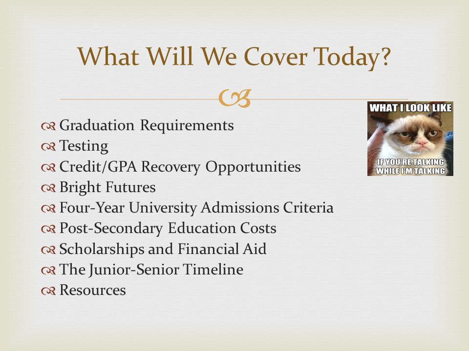   Graduation Requirements  Testing  Credit/GPA Recovery Opportunities  Bright Futures  Four-Year University Admissions Criteria  Post-Secondary Education Costs  Scholarships and Financial Aid  The Junior-Senior Timeline  Resources What Will We Cover Today