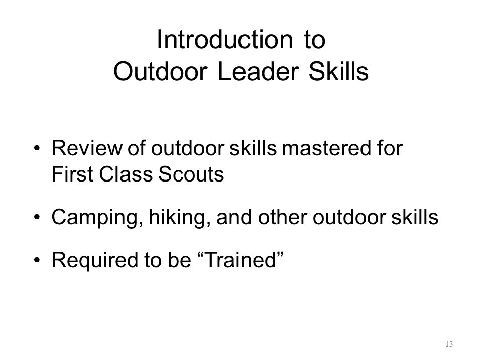 Introduction to Outdoor Leader Skills Review of outdoor skills mastered for First Class Scouts Camping, hiking, and other outdoor skills Required to b