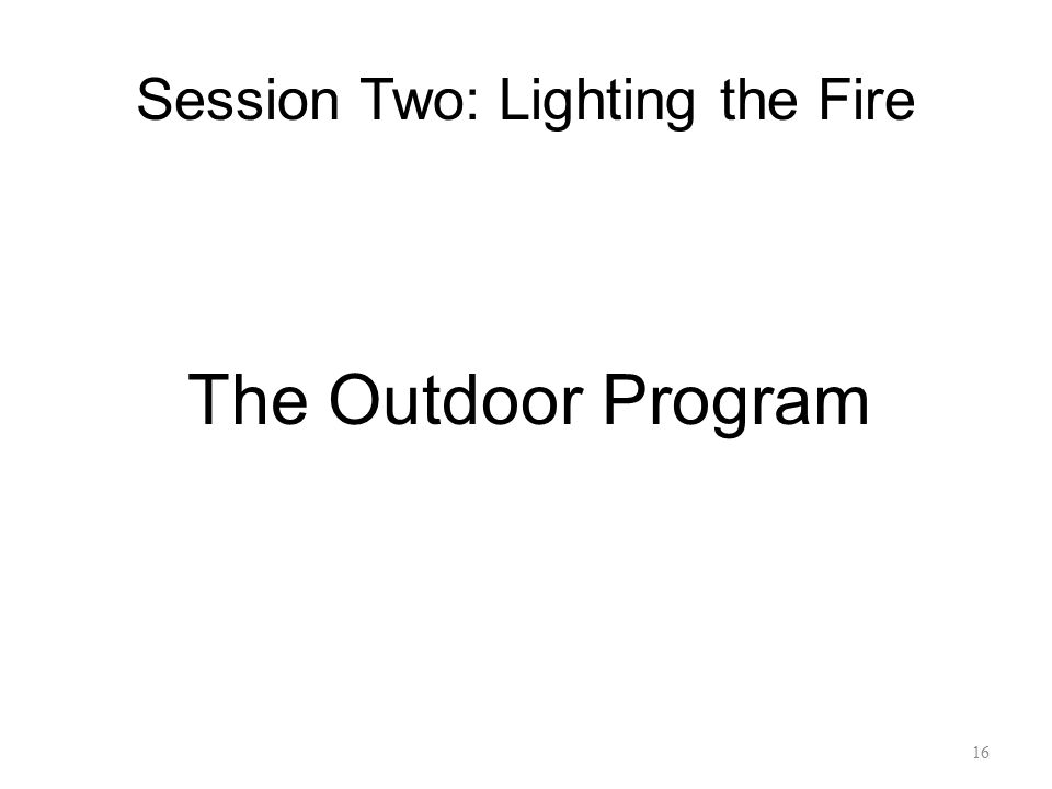 Session Two: Lighting the Fire The Outdoor Program 16