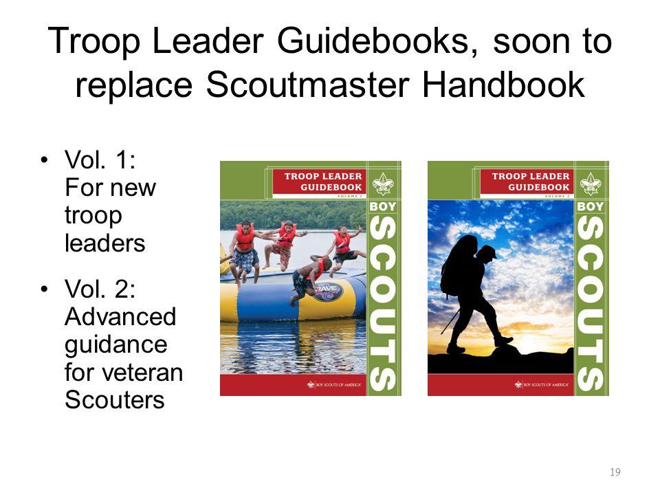 Troop Leader Guidebooks, soon to replace Scoutmaster Handbook Vol. 1: For new troop leaders Vol. 2: Advanced guidance for veteran Scouters 19
