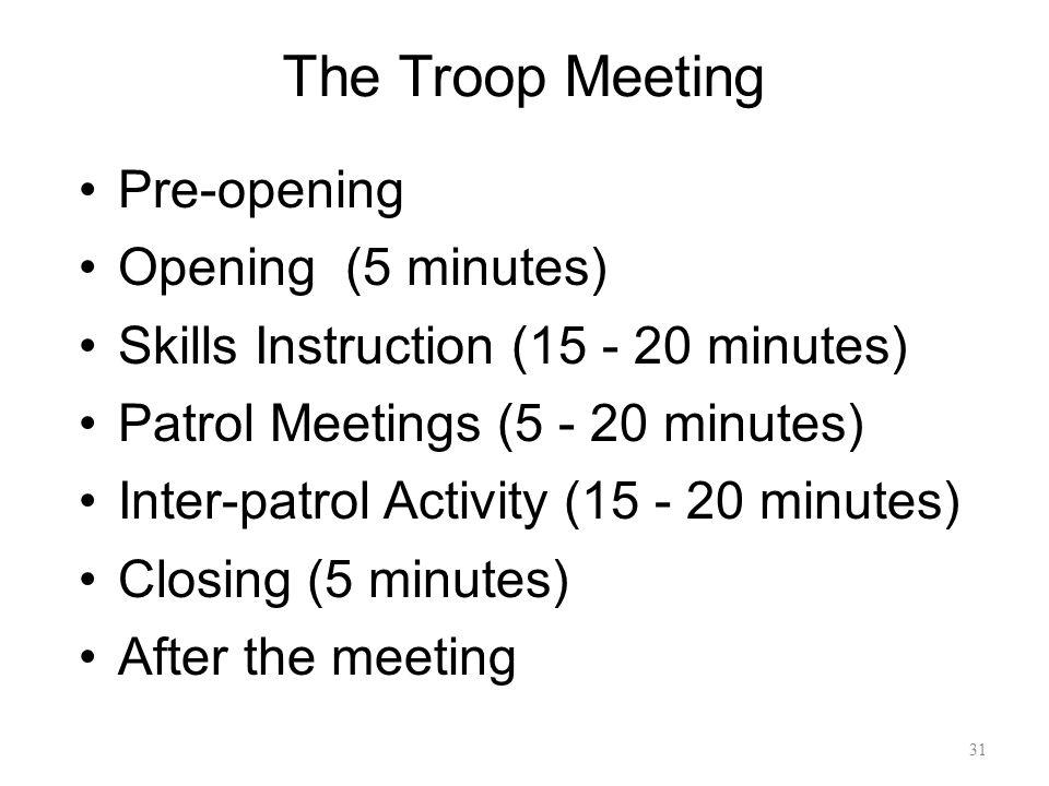 The Troop Meeting Pre-opening Opening (5 minutes) Skills Instruction (15 - 20 minutes) Patrol Meetings (5 - 20 minutes) Inter-patrol Activity (15 - 20
