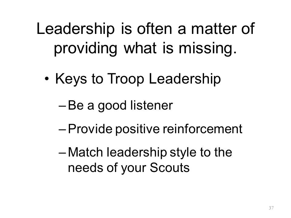 Leadership is often a matter of providing what is missing. Keys to Troop Leadership –Be a good listener –Provide positive reinforcement –Match leaders