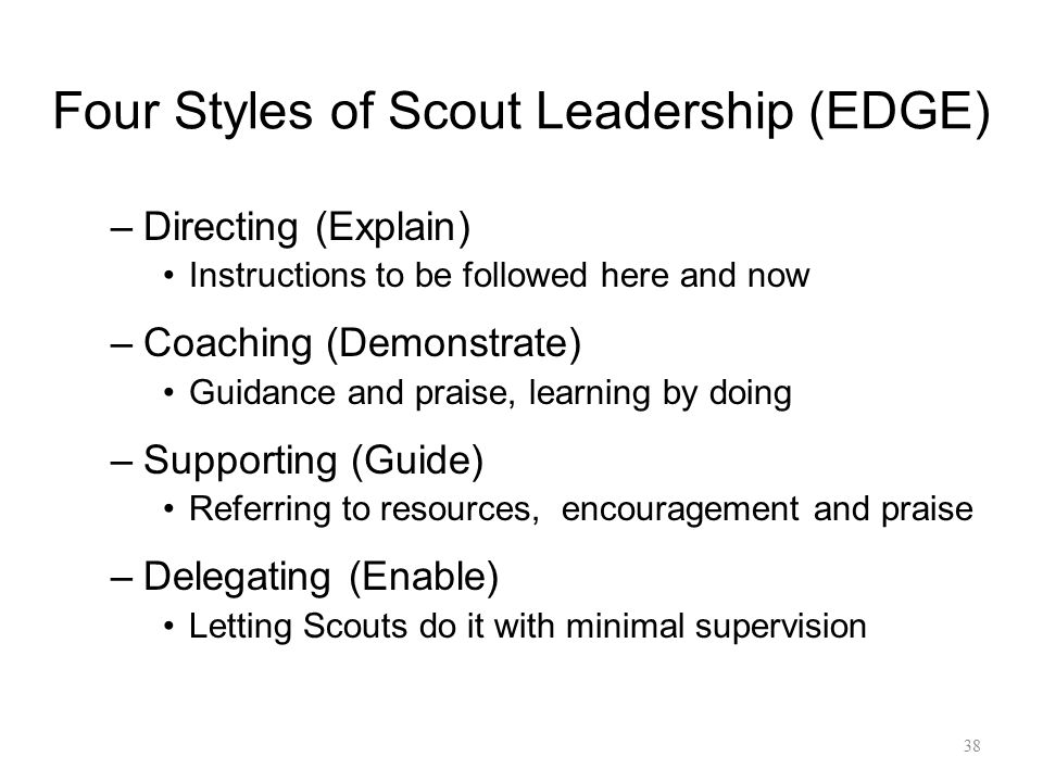 Four Styles of Scout Leadership (EDGE) –Directing (Explain) Instructions to be followed here and now –Coaching (Demonstrate) Guidance and praise, lear