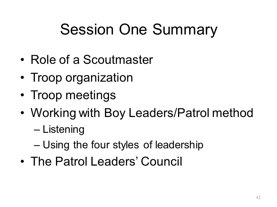 Session One Summary Role of a Scoutmaster Troop organization Troop meetings Working with Boy Leaders/Patrol method –Listening –Using the four styles o