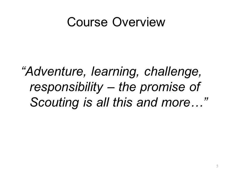 """Course Overview """"Adventure, learning, challenge, responsibility – the promise of Scouting is all this and more…"""" 5"""