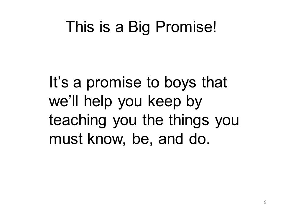This is a Big Promise! It's a promise to boys that we'll help you keep by teaching you the things you must know, be, and do. 6