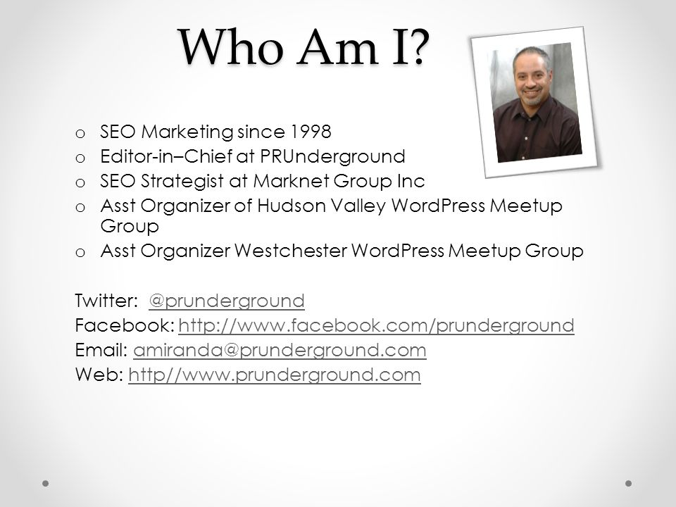 Who Am I? o SEO Marketing since 1998 o Editor-in–Chief at PRUnderground o SEO Strategist at Marknet Group Inc o Asst Organizer of Hudson Valley WordPr