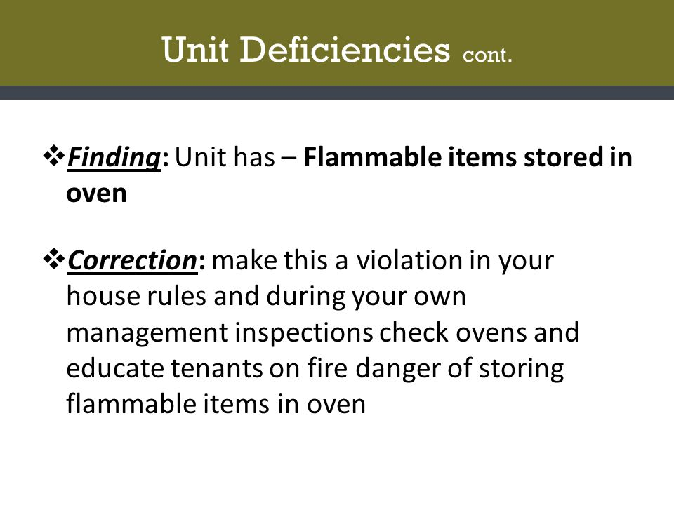 Unit Deficiencies cont.  Finding: Unit has – Flammable items stored in oven  Correction: make this a violation in your house rules and during your o
