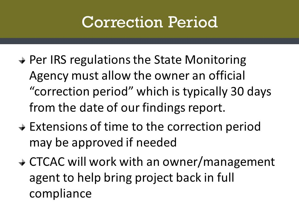 Correction Period Per IRS regulations the State Monitoring Agency must allow the owner an official correction period which is typically 30 days from the date of our findings report.
