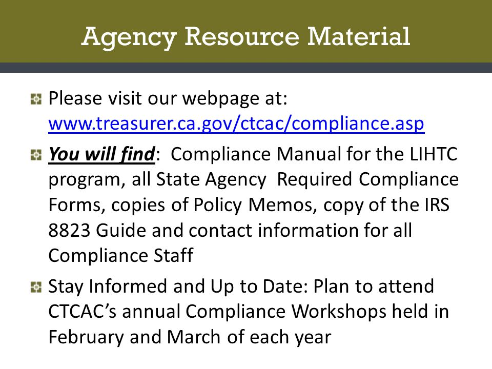Agency Resource Material Please visit our webpage at: www.treasurer.ca.gov/ctcac/compliance.asp www.treasurer.ca.gov/ctcac/compliance.asp You will find: Compliance Manual for the LIHTC program, all State Agency Required Compliance Forms, copies of Policy Memos, copy of the IRS 8823 Guide and contact information for all Compliance Staff Stay Informed and Up to Date: Plan to attend CTCAC's annual Compliance Workshops held in February and March of each year