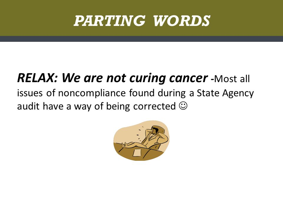 PARTING WORDS RELAX: We are not curing cancer -Most all issues of noncompliance found during a State Agency audit have a way of being corrected