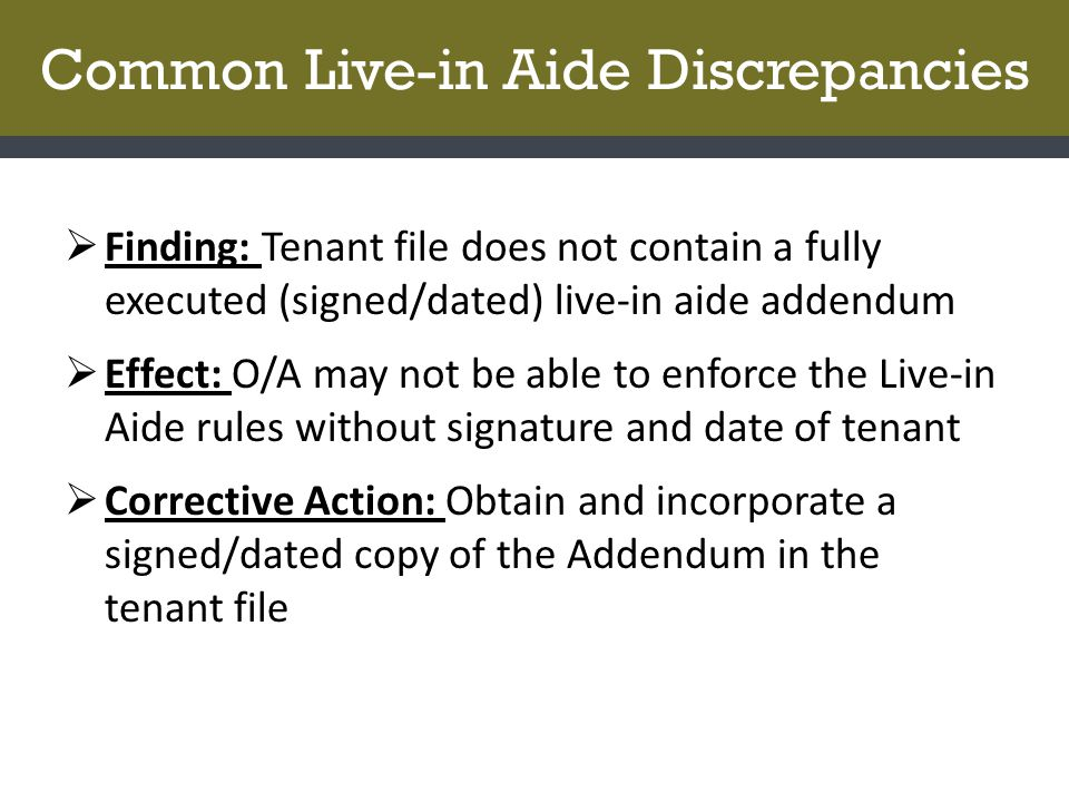 Common Live-in Aide Discrepancies  Finding: Tenant file does not contain a fully executed (signed/dated) live-in aide addendum  Effect: O/A may not be able to enforce the Live-in Aide rules without signature and date of tenant  Corrective Action: Obtain and incorporate a signed/dated copy of the Addendum in the tenant file