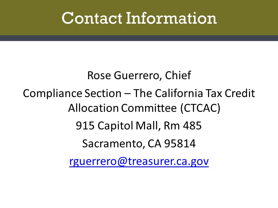 Contact Information Rose Guerrero, Chief Compliance Section – The California Tax Credit Allocation Committee (CTCAC) 915 Capitol Mall, Rm 485 Sacramento, CA 95814 rguerrero@treasurer.ca.gov