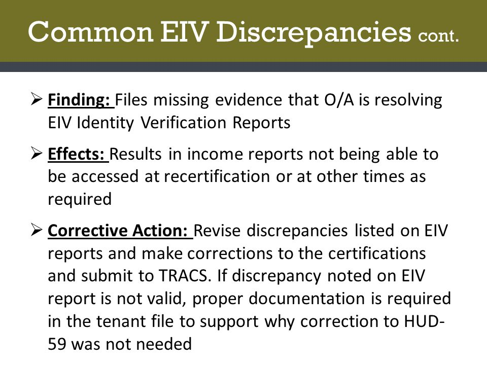 Common EIV Discrepancies cont.  Finding: Files missing evidence that O/A is resolving EIV Identity Verification Reports  Effects: Results in income