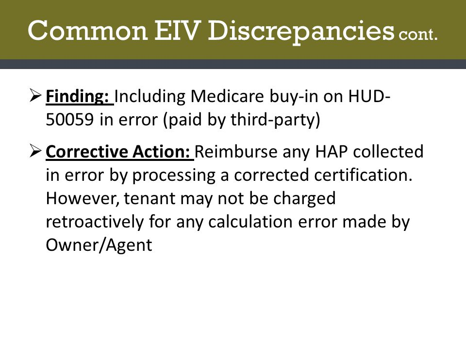 Common EIV Discrepancies cont.  Finding: Including Medicare buy-in on HUD- 50059 in error (paid by third-party)  Corrective Action: Reimburse any HA