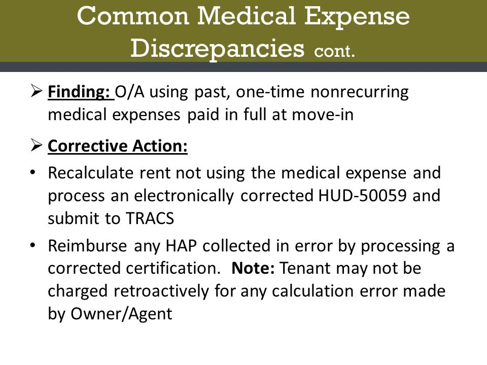 Common Medical Expense Discrepancies cont.  Finding: O/A using past, one-time nonrecurring medical expenses paid in full at move-in  Corrective Acti