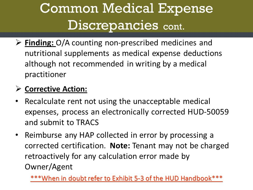  Finding: O/A counting non-prescribed medicines and nutritional supplements as medical expense deductions although not recommended in writing by a medical practitioner  Corrective Action: Recalculate rent not using the unacceptable medical expenses, process an electronically corrected HUD-50059 and submit to TRACS Reimburse any HAP collected in error by processing a corrected certification.