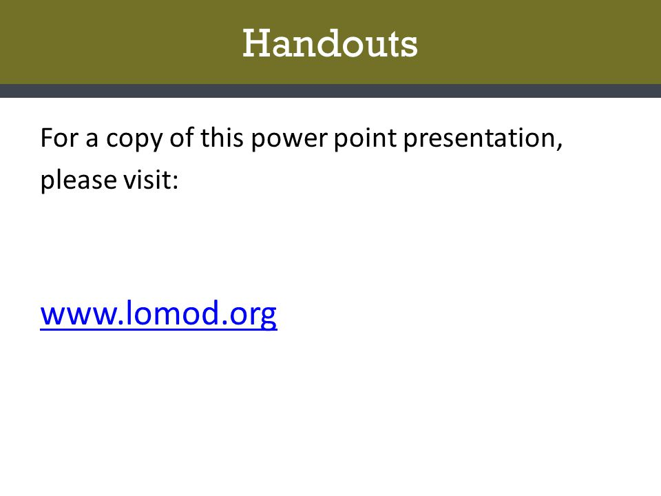 Handouts For a copy of this power point presentation, please visit: www.lomod.org