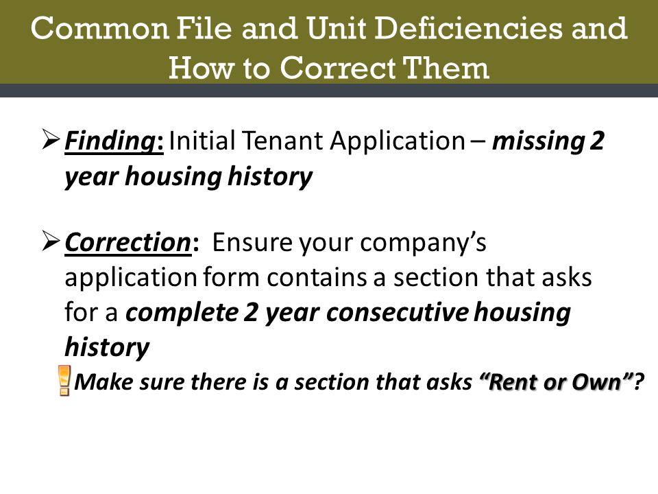 Common File and Unit Deficiencies and How to Correct Them  Finding: Initial Tenant Application – missing 2 year housing history  Correction: Ensure your company's application form contains a section that asks for a complete 2 year consecutive housing history Rent or Own Make sure there is a section that asks Rent or Own
