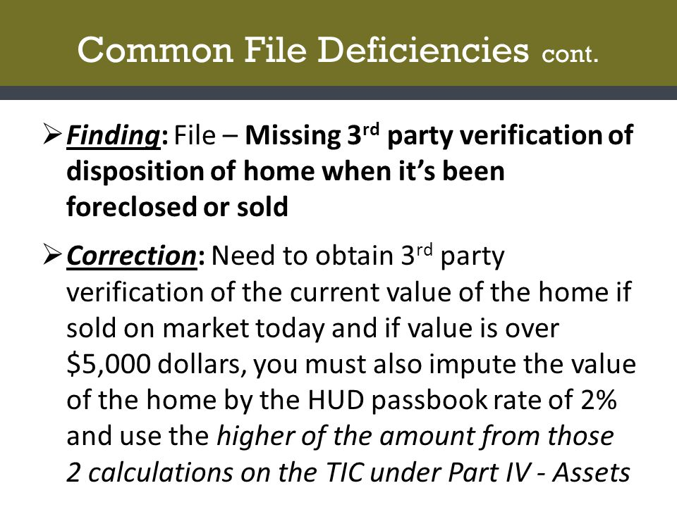 Common File Deficiencies cont.  Finding: File – Missing 3 rd party verification of disposition of home when it's been foreclosed or sold  Correction