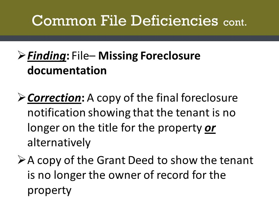 Common File Deficiencies cont.  Finding: File– Missing Foreclosure documentation  Correction: A copy of the final foreclosure notification showing t