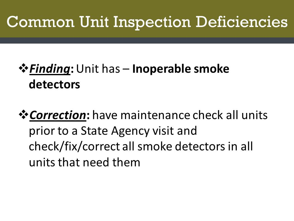 Common Unit Inspection Deficiencies  Finding: Unit has – Inoperable smoke detectors  Correction: have maintenance check all units prior to a State A