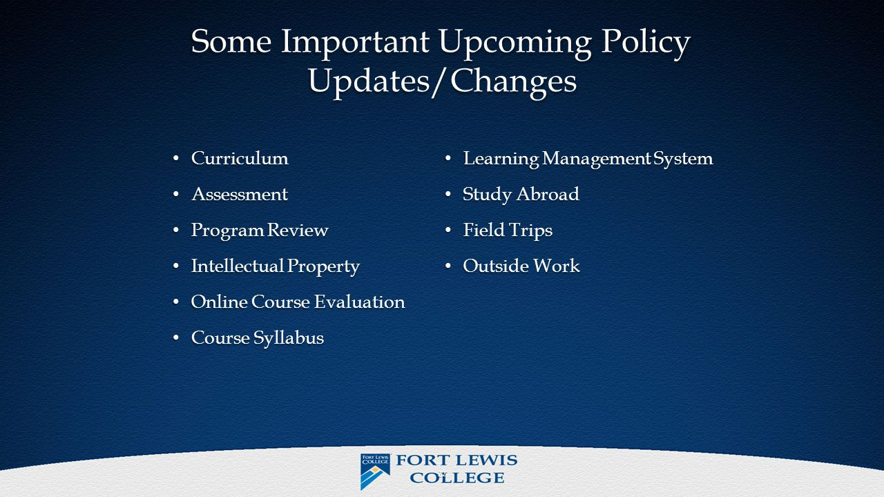 Some Important Upcoming Policy Updates/Changes Curriculum Curriculum Assessment Assessment Program Review Program Review Intellectual Property Intellectual Property Online Course Evaluation Online Course Evaluation Course Syllabus Course Syllabus Learning Management System Learning Management System Study Abroad Study Abroad Field Trips Field Trips Outside Work Outside Work 22