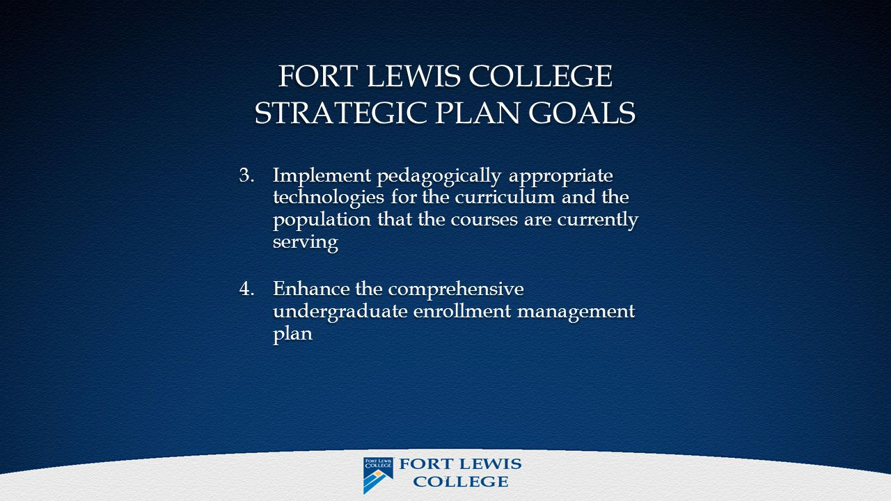 FORT LEWIS COLLEGE STRATEGIC PLAN GOALS 3.Implement pedagogically appropriate technologies for the curriculum and the population that the courses are currently serving 4.Enhance the comprehensive undergraduate enrollment management plan 3