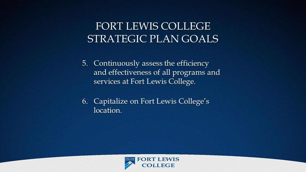 FORT LEWIS COLLEGE STRATEGIC PLAN GOALS 5.Continuously assess the efficiency and effectiveness of all programs and services at Fort Lewis College.