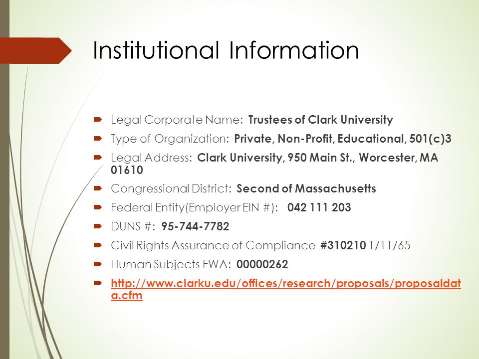 Institutional Information  Legal Corporate Name: Trustees of Clark University  Type of Organization: Private, Non-Profit, Educational, 501(c)3  Legal Address: Clark University, 950 Main St., Worcester, MA 01610  Congressional District: Second of Massachusetts  Federal Entity(Employer EIN #): 042 111 203  DUNS #: 95-744-7782  Civil Rights Assurance of Compliance #310210 1/11/65  Human Subjects FWA: 00000262  http://www.clarku.edu/offices/research/proposals/proposaldat a.cfm http://www.clarku.edu/offices/research/proposals/proposaldat a.cfm
