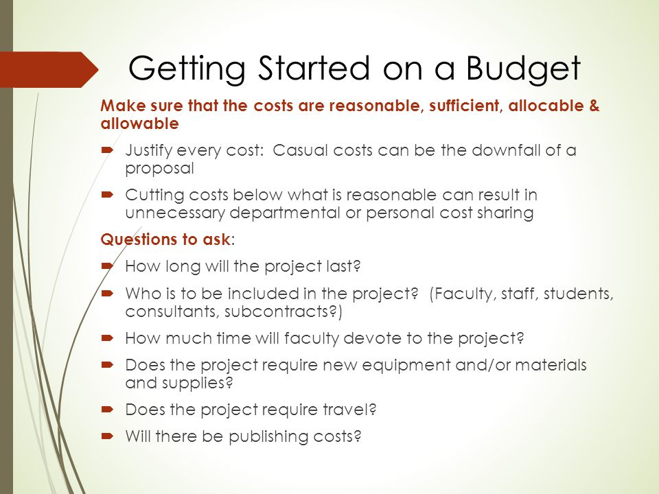 Getting Started on a Budget Make sure that the costs are reasonable, sufficient, allocable & allowable  Justify every cost: Casual costs can be the downfall of a proposal  Cutting costs below what is reasonable can result in unnecessary departmental or personal cost sharing Questions to ask :  How long will the project last.