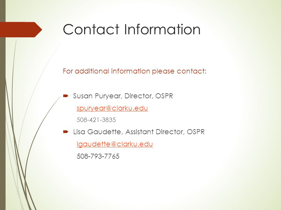 Contact Information For additional information please contact:  Susan Puryear, Director, OSPR spuryear@clarku.edu 508-421-3835  Lisa Gaudette, Assistant Director, OSPR lgaudette@clarku.edu 508-793-7765